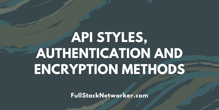 API Styles, Authentication and Encryption Methods