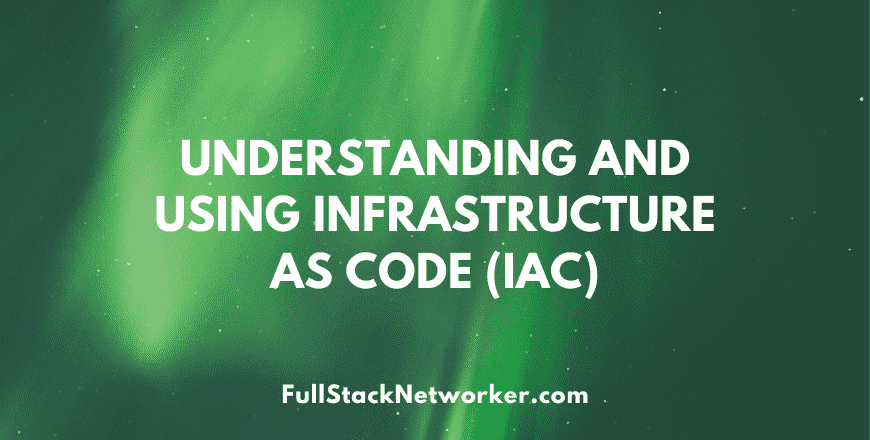 Understanding and using infrastructure as code (iac)
