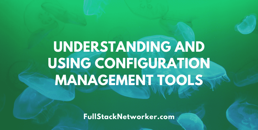 Understanding and using configuration management tools