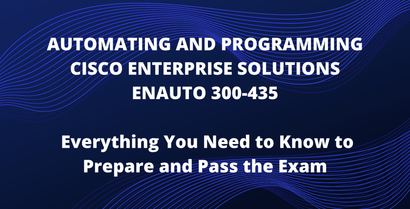Automating and Programming Cisco Enterprise Solutions ENAUTO 300-435 - Everything You Need to Know to Prepare and Pass the Exam