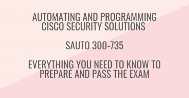 Automating and Programming Cisco Security Solutions SAUTO 300-735 - Everything You Need to Know to Prepare and Pass the Exam